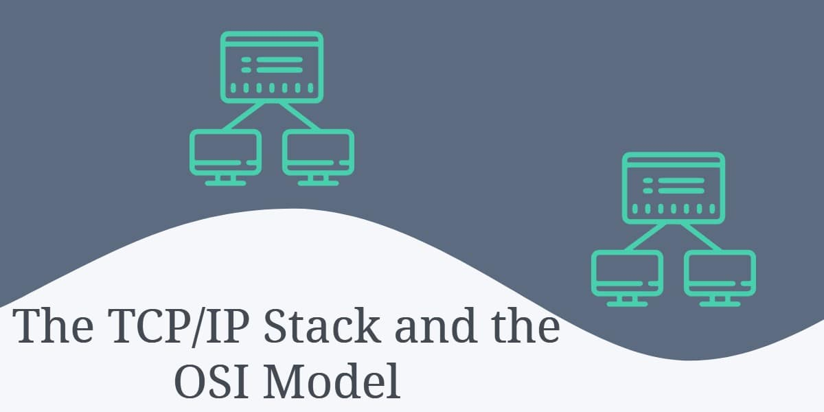 The TCP/IP Stack and the OSI Model
